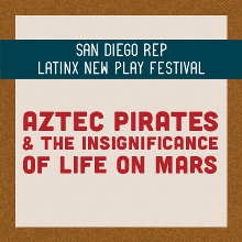 "San Diego REP Latinx New Play Festival presents ""Aztec Pirates & the Insignificance of Life on Mars"""