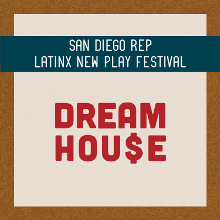 "San Diego REP Latinx New Play Festival presents ""DREAM HOU$E"""